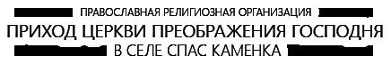 Православная религиозная организация «Приход Церкви Преображения Господня в селе Спас Каменка»